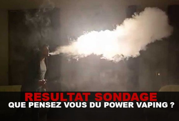 SONDAGE : Que pensez vous du power vaping ?