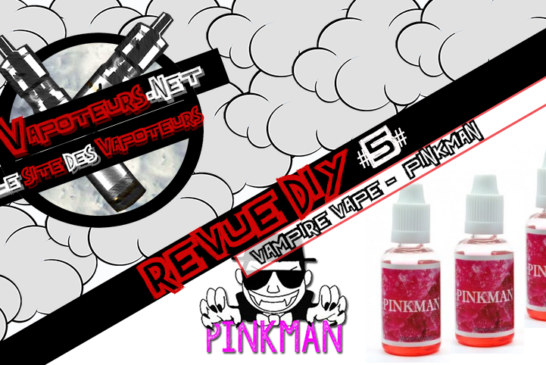 La Revue DIY #5 – PINKMAN – VAMPIRE VAPE (UK)