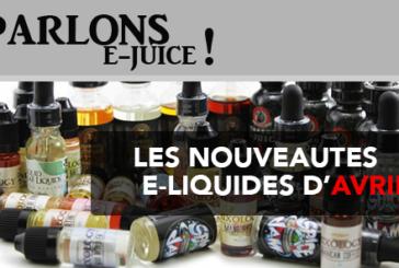 PARLONS E-JUICE : Les sorties e-liquides du mois d'Avril 2017