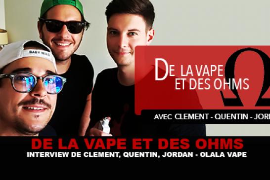 DE LA VAPE ET DES OHMS : Interview de Clément, Quentin, Jordan (Olala Vape)