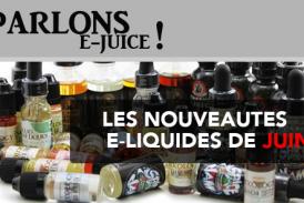 PARLONS E-JUICE : Les sorties e-liquides du mois de Juin 2017