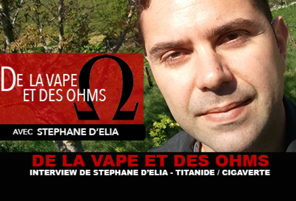 DE LA VAPE ET DES OHMS : Interview de Stéphane d'Elia (Titanide / Cigaverte)